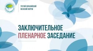 В 15:00 начнется заключительное пленарное заседание третьего Евразийского женского форума. ОНЛАЙН-ТРАНСЛЯЦИЯ